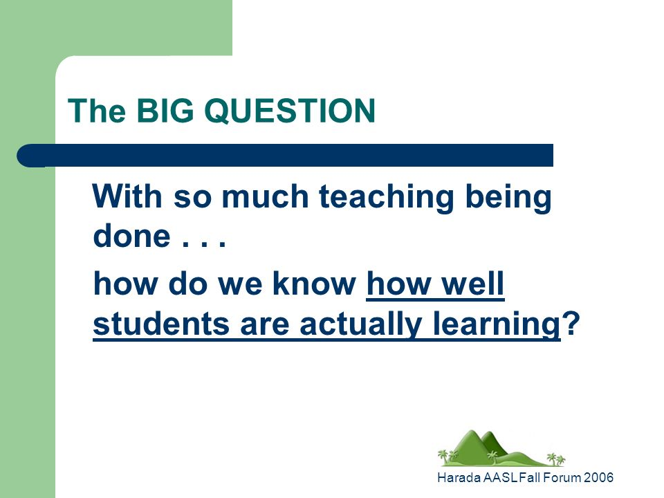 Harada AASL Fall Forum 2006 The BIG QUESTION With so much teaching being done...