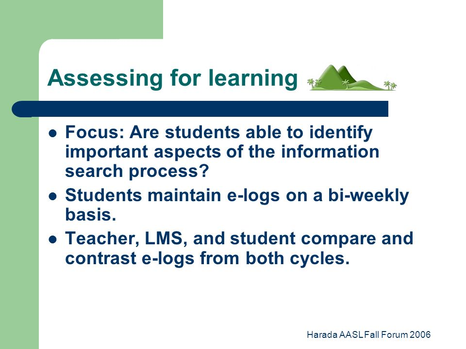 Harada AASL Fall Forum 2006 Assessing for learning Focus: Are students able to identify important aspects of the information search process.