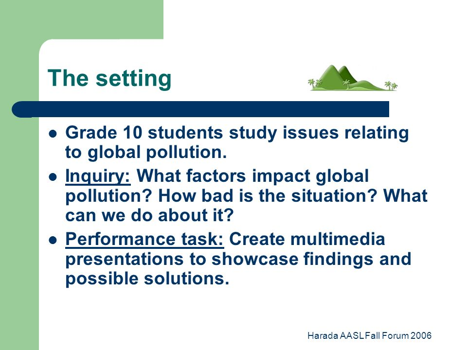 Harada AASL Fall Forum 2006 The setting Grade 10 students study issues relating to global pollution.