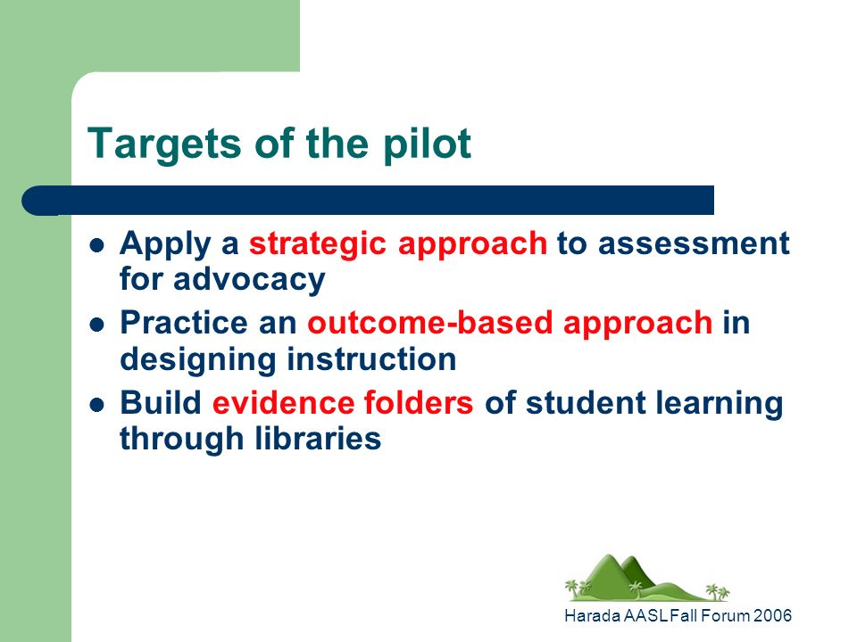 Harada AASL Fall Forum 2006 Targets of the pilot Apply a strategic approach to assessment for advocacy Practice an outcome-based approach in designing instruction Build evidence folders of student learning through libraries