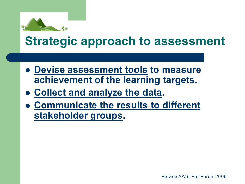 Harada AASL Fall Forum 2006 Strategic approach to assessment Devise assessment tools to measure achievement of the learning targets.