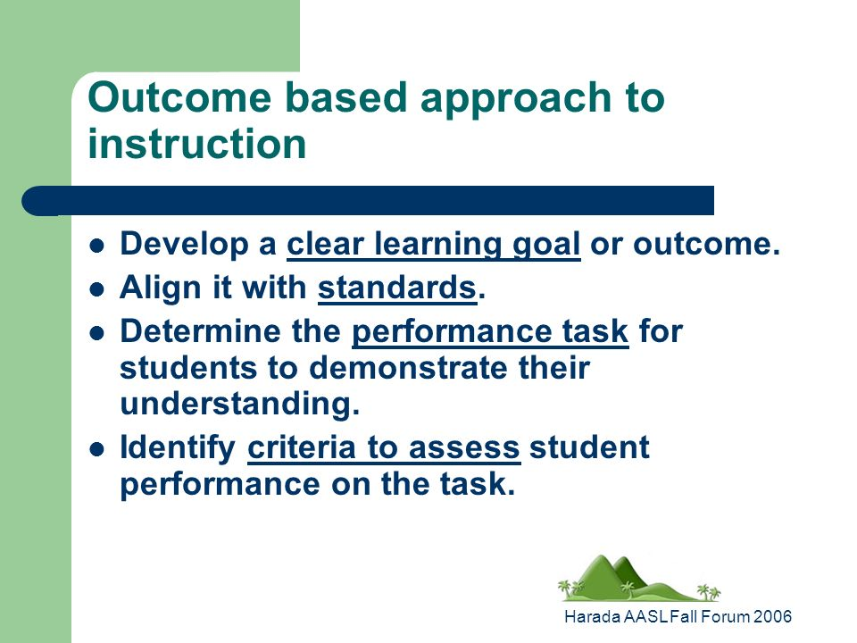 Harada AASL Fall Forum 2006 Outcome based approach to instruction Develop a clear learning goal or outcome.