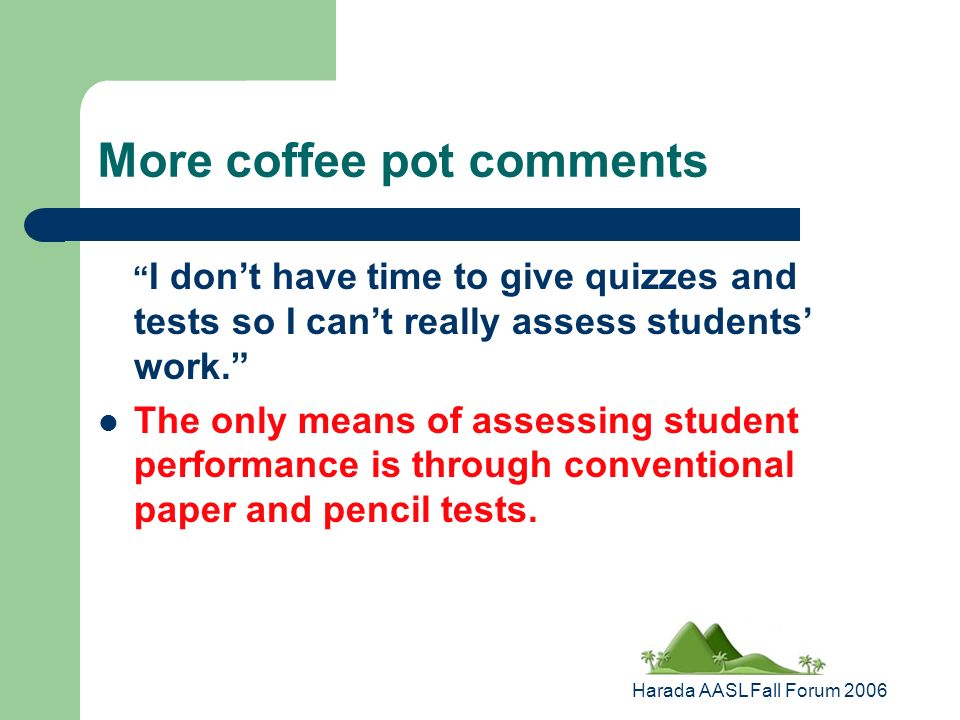 Harada AASL Fall Forum 2006 More coffee pot comments I dont have time to give quizzes and tests so I cant really assess students work.