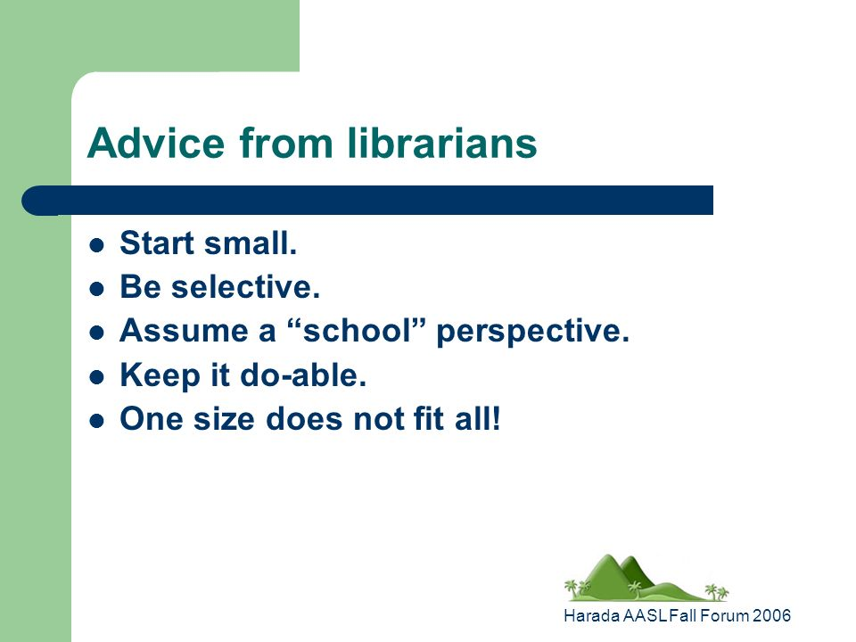 Harada AASL Fall Forum 2006 Advice from librarians Start small.