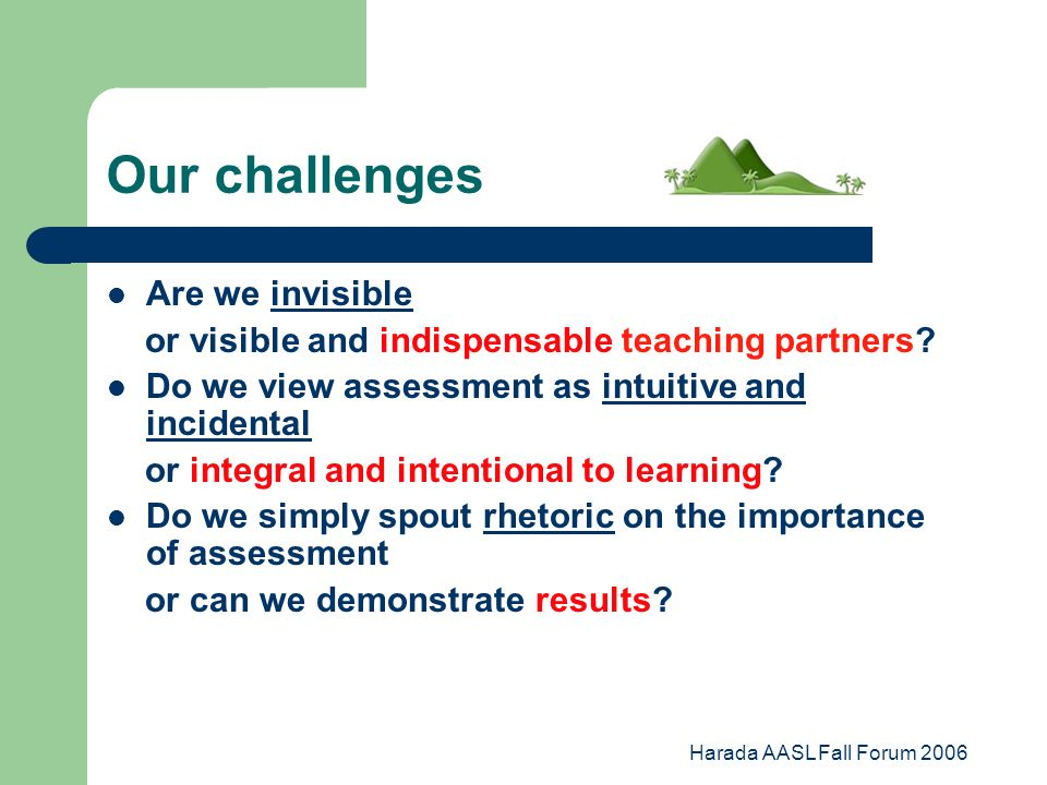 Harada AASL Fall Forum 2006 Our challenges Are we invisible or visible and indispensable teaching partners.