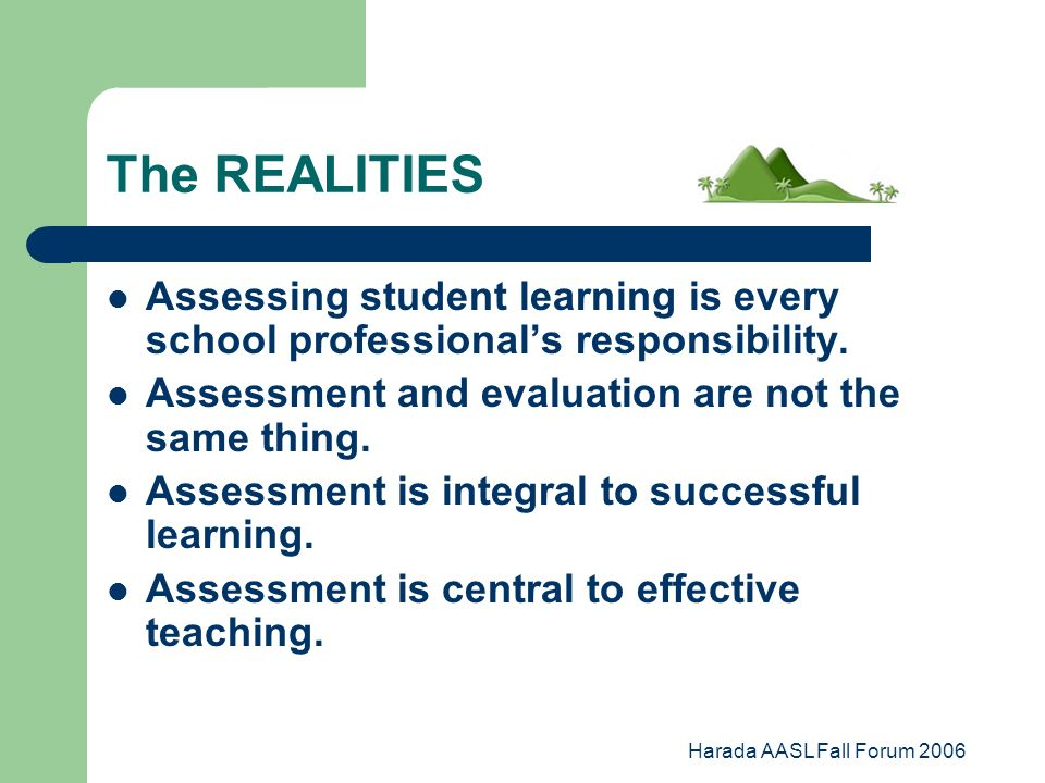 Harada AASL Fall Forum 2006 The REALITIES Assessing student learning is every school professionals responsibility.