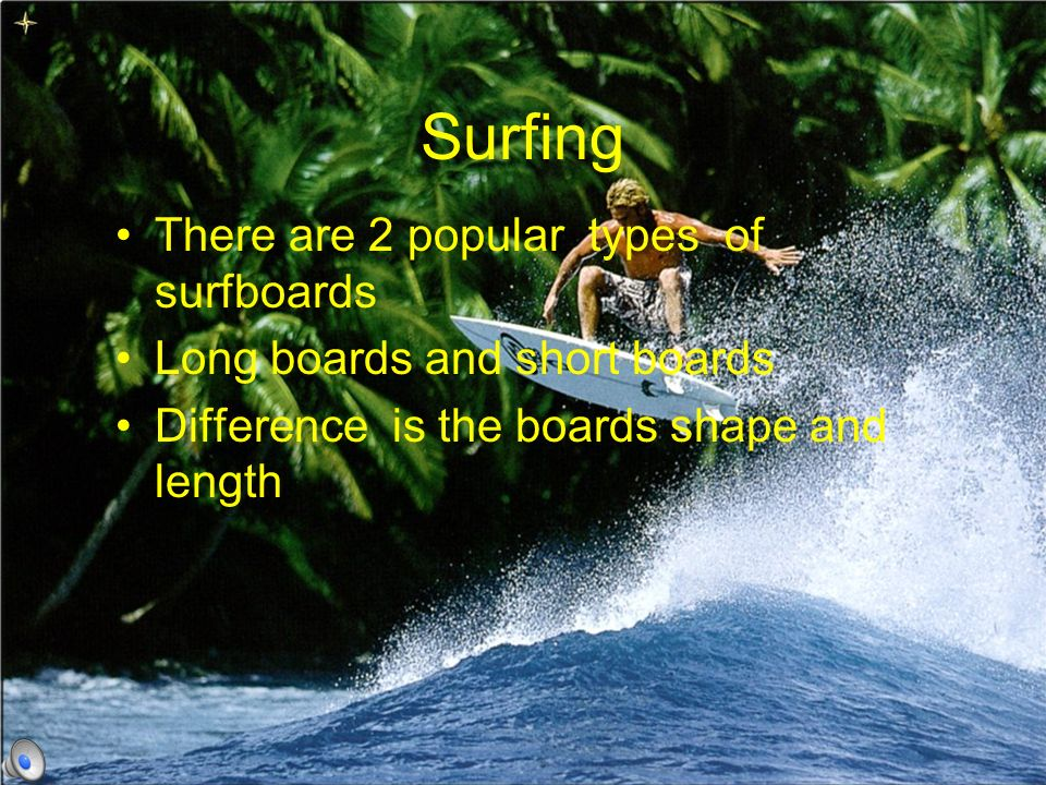 Surfing There are 2 popular types of surfboards Long boards and short boards Difference is the boards shape and length