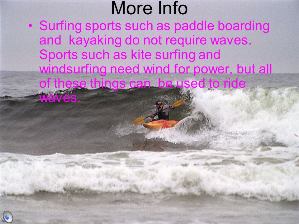 More Info Surfing sports such as paddle boarding and kayaking do not require waves.