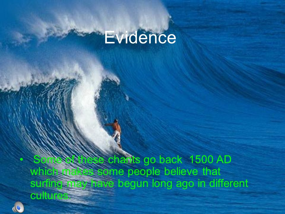 Evidence Some of these chants go back 1500 AD which makes some people believe that surfing may have begun long ago in different cultures.