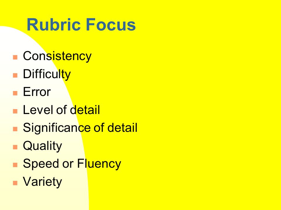 Rubric Focus Consistency Difficulty Error Level of detail Significance of detail Quality Speed or Fluency Variety
