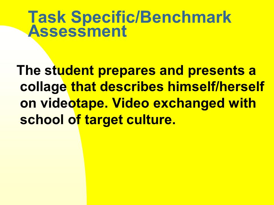 Task Specific/Benchmark Assessment The student prepares and presents a collage that describes himself/herself on videotape.