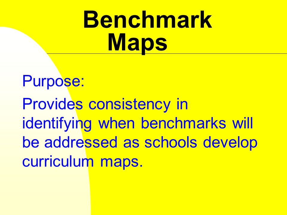 Benchmark Maps Purpose: Provides consistency in identifying when benchmarks will be addressed as schools develop curriculum maps.