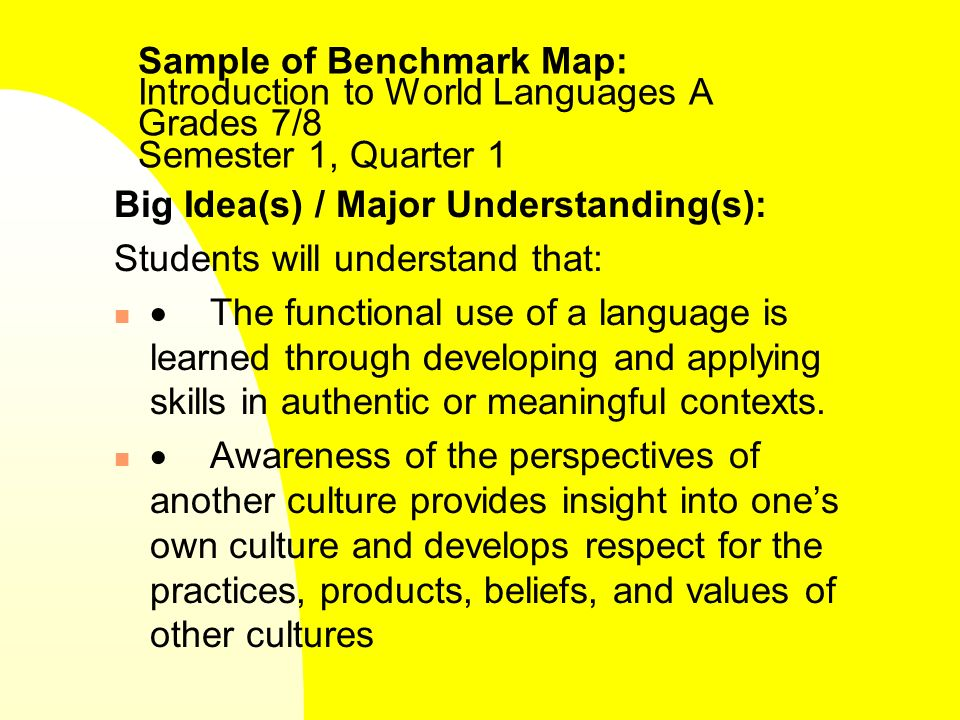 Sample of Benchmark Map: Introduction to World Languages A Grades 7/8 Semester 1, Quarter 1 Big Idea(s) / Major Understanding(s): Students will understand that: The functional use of a language is learned through developing and applying skills in authentic or meaningful contexts.