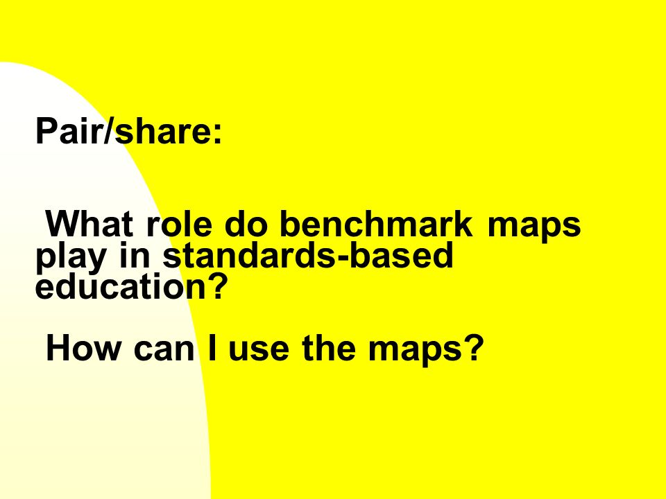 Pair/share: What role do benchmark maps play in standards-based education How can I use the maps