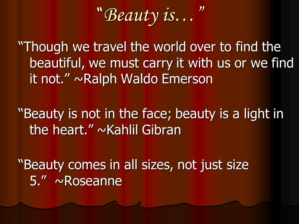 Beauty is… Though we travel the world over to find the beautiful, we must carry it with us or we find it not.