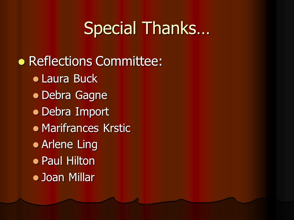 Special Thanks… Reflections Committee: Reflections Committee: Laura Buck Laura Buck Debra Gagne Debra Gagne Debra Import Debra Import Marifrances Krstic Marifrances Krstic Arlene Ling Arlene Ling Paul Hilton Paul Hilton Joan Millar Joan Millar