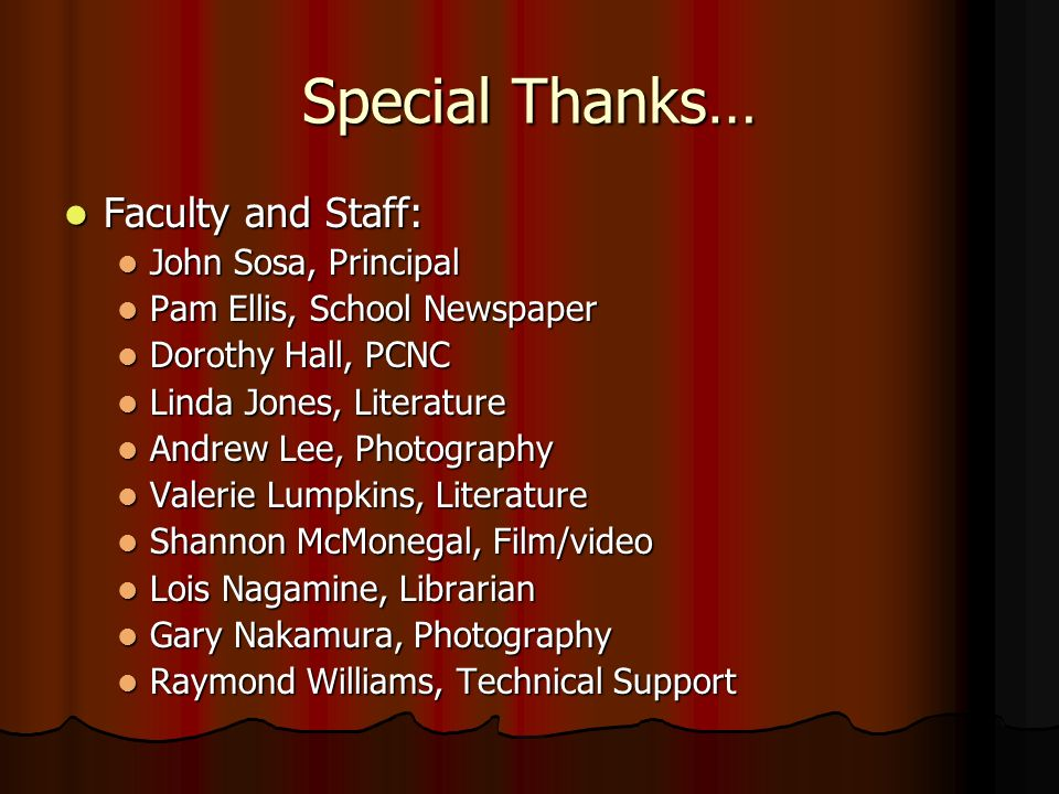 Special Thanks… Faculty and Staff: Faculty and Staff: John Sosa, Principal John Sosa, Principal Pam Ellis, School Newspaper Pam Ellis, School Newspaper Dorothy Hall, PCNC Dorothy Hall, PCNC Linda Jones, Literature Linda Jones, Literature Andrew Lee, Photography Andrew Lee, Photography Valerie Lumpkins, Literature Valerie Lumpkins, Literature Shannon McMonegal, Film/video Shannon McMonegal, Film/video Lois Nagamine, Librarian Lois Nagamine, Librarian Gary Nakamura, Photography Gary Nakamura, Photography Raymond Williams, Technical Support Raymond Williams, Technical Support