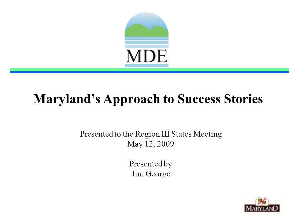 Marylands Approach to Success Stories Presented to the Region III States Meeting May 12, 2009 Presented by Jim George