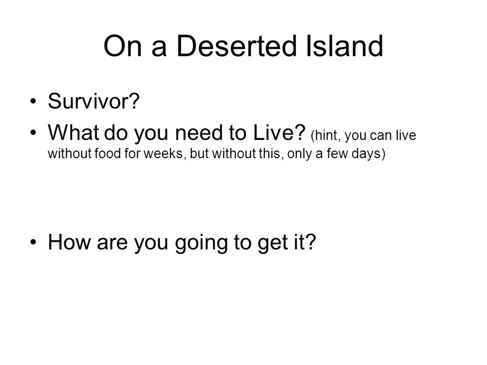 On a Deserted Island Survivor. What do you need to Live.