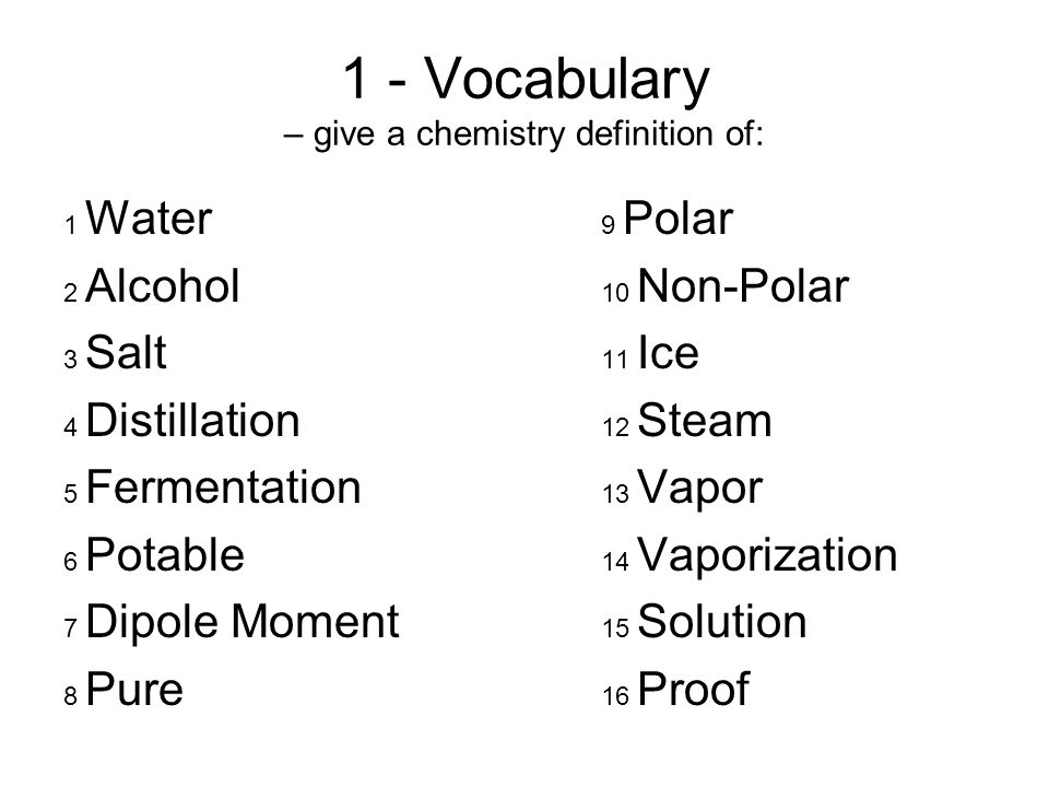 1 - Vocabulary – give a chemistry definition of: 1 Water 9 Polar 2 Alcohol 10 Non-Polar 3 Salt 11 Ice 4 Distillation 12 Steam 5 Fermentation 13 Vapor 6 Potable 14 Vaporization 7 Dipole Moment 15 Solution 8 Pure 16 Proof
