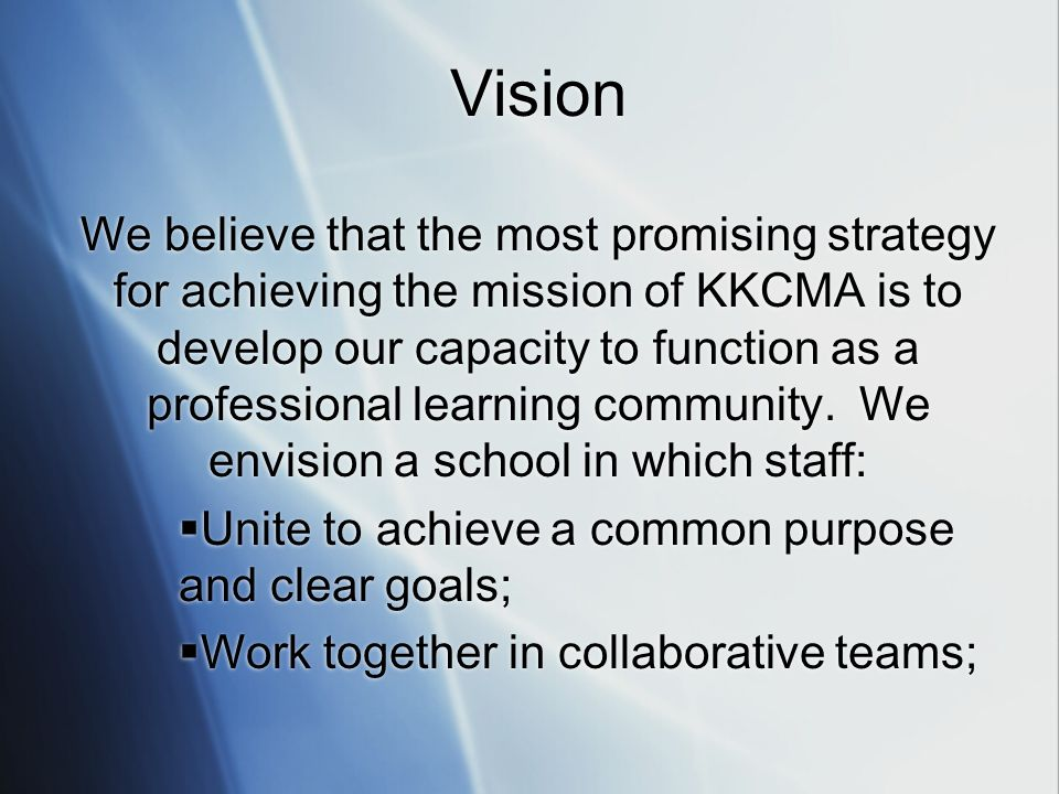 Vision We believe that the most promising strategy for achieving the mission of KKCMA is to develop our capacity to function as a professional learning community.
