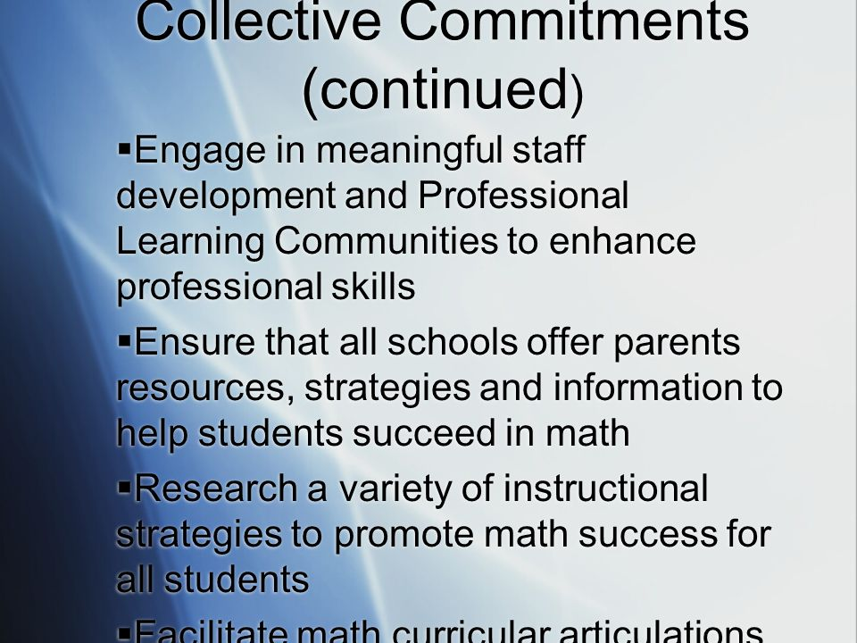Collective Commitments (continued ) Engage in meaningful staff development and Professional Learning Communities to enhance professional skills Ensure that all schools offer parents resources, strategies and information to help students succeed in math Research a variety of instructional strategies to promote math success for all students Facilitate math curricular articulations within and between KKC schools Engage in meaningful staff development and Professional Learning Communities to enhance professional skills Ensure that all schools offer parents resources, strategies and information to help students succeed in math Research a variety of instructional strategies to promote math success for all students Facilitate math curricular articulations within and between KKC schools