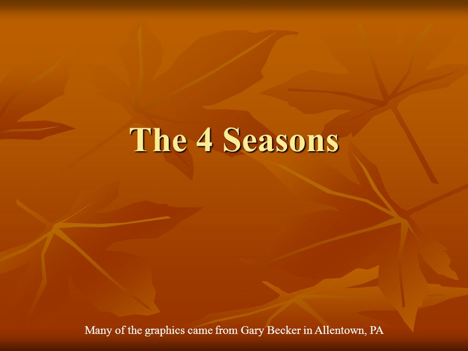 The 4 Seasons Many of the graphics came from Gary Becker in Allentown, PA