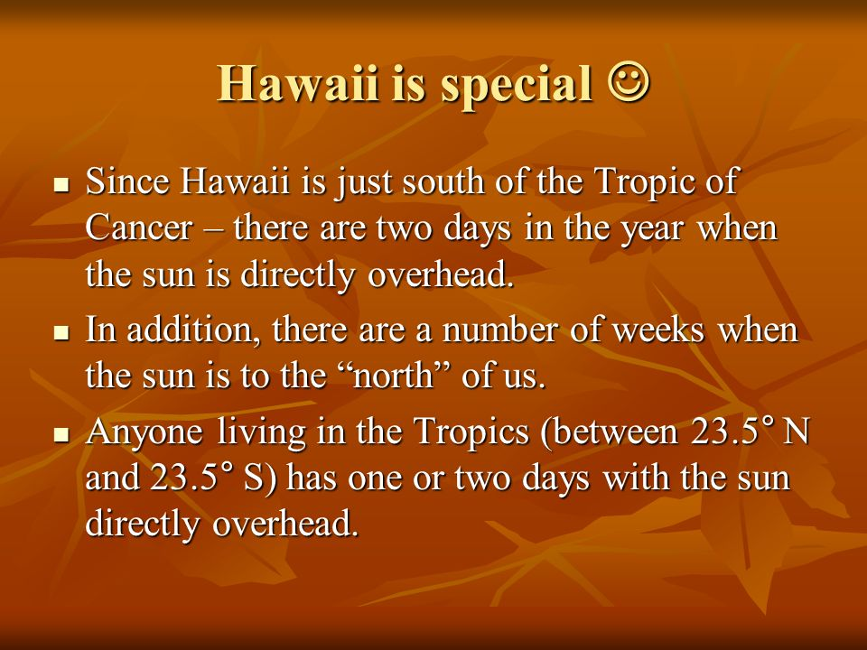 Hawaii is special Hawaii is special Since Hawaii is just south of the Tropic of Cancer – there are two days in the year when the sun is directly overhead.