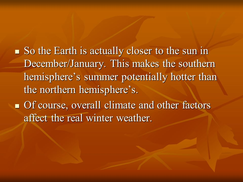 So the Earth is actually closer to the sun in December/January.