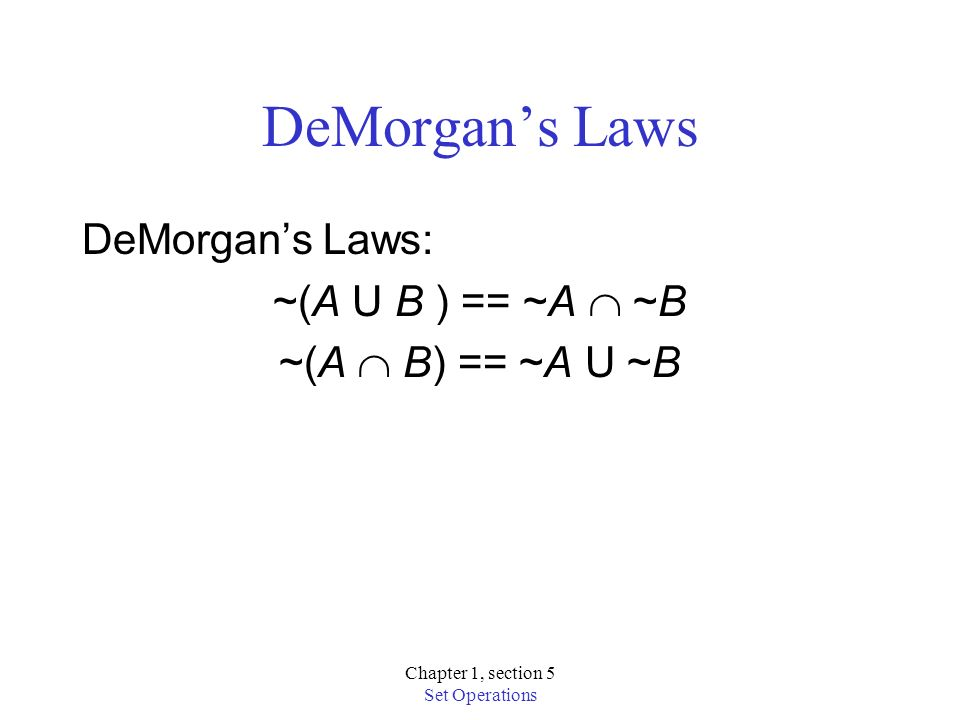 Chapter 1, section 5 Set Operations DeMorgans Laws DeMorgans Laws: ~(A U B ) == ~A ~B ~(A B) == ~A U ~B