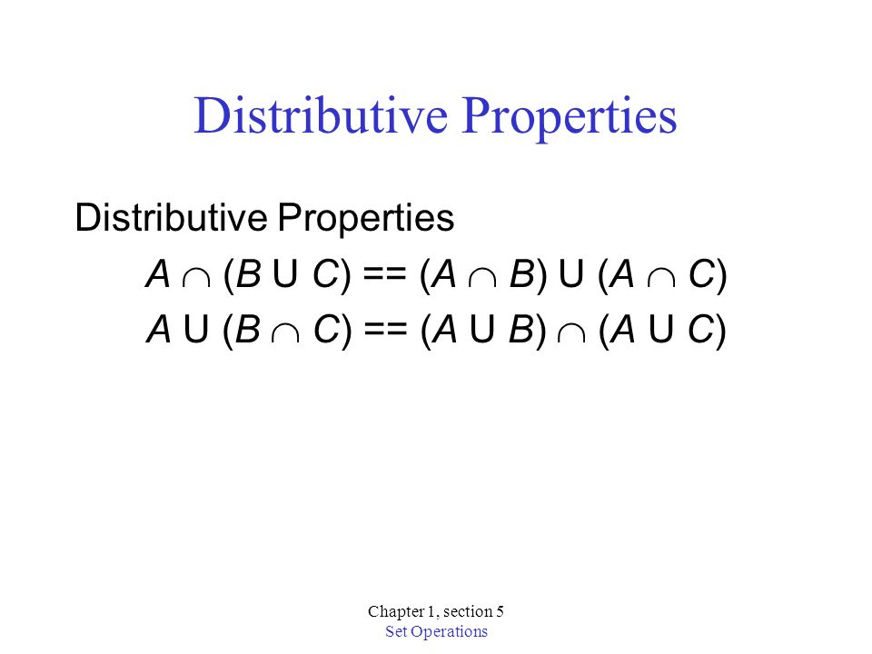 Chapter 1, section 5 Set Operations Distributive Properties A (B U C) == (A B) U (A C) A U (B C) == (A U B) (A U C)