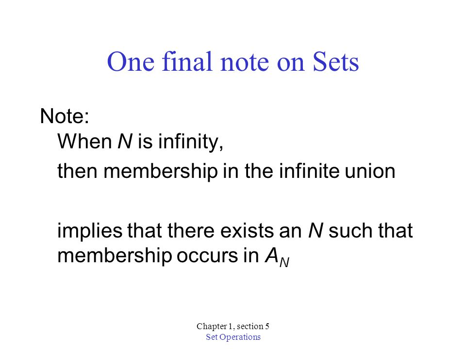 Chapter 1, section 5 Set Operations One final note on Sets Note: When N is infinity, then membership in the infinite union implies that there exists an N such that membership occurs in A N