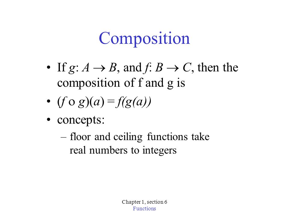 Chapter 1, section 6 Functions Composition If g: A B, and f: B C, then the composition of f and g is (f g)(a) = f(g(a)) concepts: –floor and ceiling functions take real numbers to integers