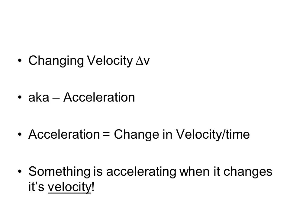 Changing Velocity v aka – Acceleration Acceleration = Change in Velocity/time Something is accelerating when it changes its velocity!