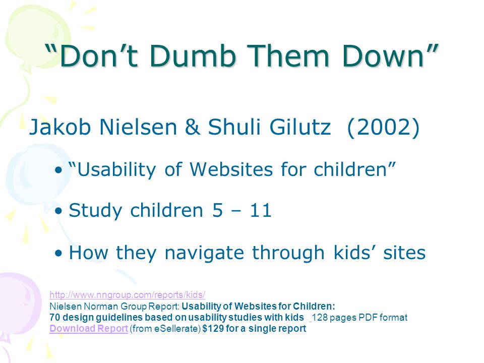 Dont Dumb Them Down Jakob Nielsen & Shuli Gilutz (2002) Usability of Websites for children Study children 5 – 11 How they navigate through kids sites http://www.nngroup.com/reports/kids/ Nielsen Norman Group Report: Usability of Websites for Children: 70 design guidelines based on usability studies with kids 128 pages PDF format Download Report (from eSellerate) $129 for a single report Download Report