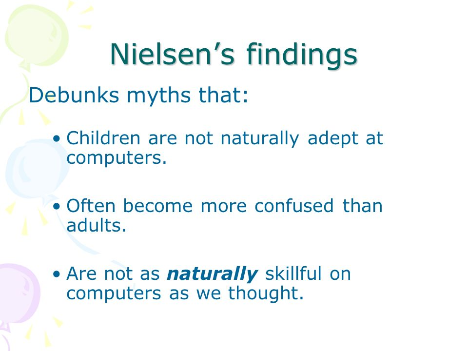 Nielsens findings Debunks myths that: Children are not naturally adept at computers.