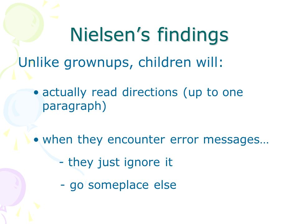 Nielsens findings Unlike grownups, children will: actually read directions (up to one paragraph) when they encounter error messages… - they just ignore it - go someplace else