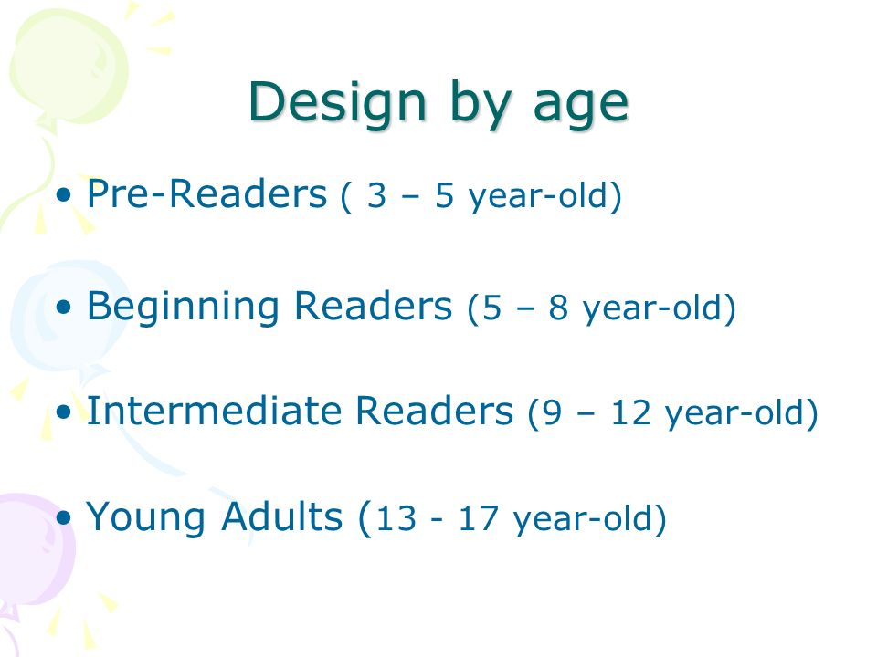Design by age Pre-Readers ( 3 – 5 year-old) Beginning Readers (5 – 8 year-old) Intermediate Readers (9 – 12 year-old) Young Adults ( 13 - 17 year-old)