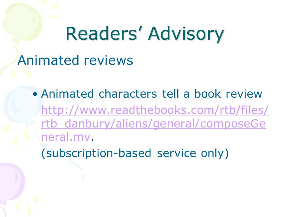 Readers Advisory Animated reviews Animated characters tell a book review http://www.readthebooks.com/rtb/files/ rtb_danbury/aliens/general/composeGe neral.mvhttp://www.readthebooks.com/rtb/files/ rtb_danbury/aliens/general/composeGe neral.mv.