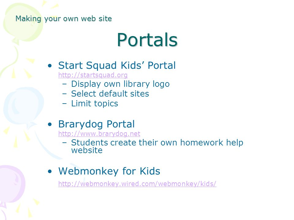 Portals Start Squad Kids Portal http://startsquad.org –Display own library logo –Select default sites –Limit topics Brarydog Portal http://www.brarydog.net –Students create their own homework help website Webmonkey for Kids http://webmonkey.wired.com/webmonkey/kids/ Making your own web site