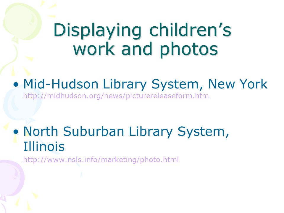 Displaying childrens work and photos Mid-Hudson Library System, New York http://midhudson.org/news/picturereleaseform.htm http://midhudson.org/news/picturereleaseform.htm North Suburban Library System, Illinois http://www.nsls.info/marketing/photo.html