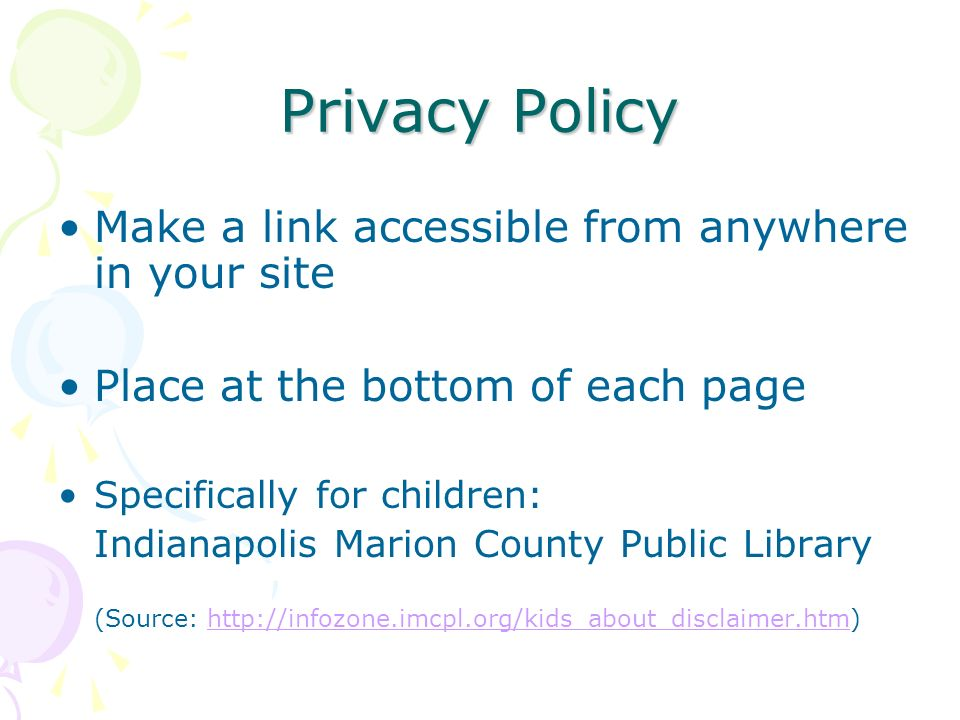 Privacy Policy Make a link accessible from anywhere in your site Place at the bottom of each page Specifically for children: Indianapolis Marion County Public Library (Source: http://infozone.imcpl.org/kids_about_disclaimer.htm)http://infozone.imcpl.org/kids_about_disclaimer.htm