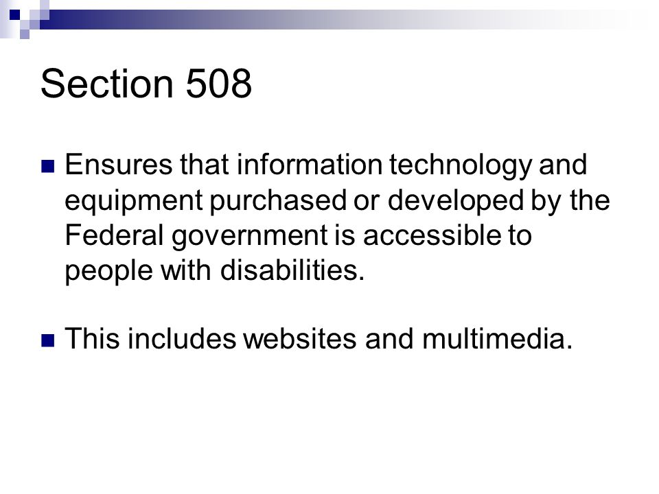 Section 508 Ensures that information technology and equipment purchased or developed by the Federal government is accessible to people with disabilities.