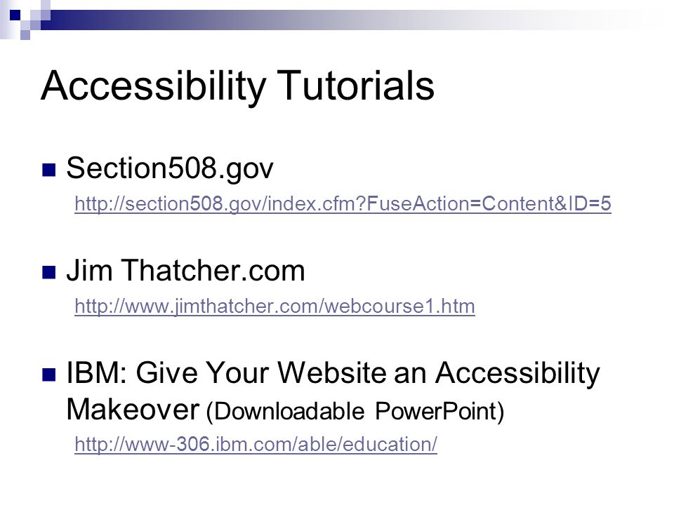 Accessibility Tutorials Section508.gov http://section508.gov/index.cfm FuseAction=Content&ID=5 Jim Thatcher.com http://www.jimthatcher.com/webcourse1.htm IBM: Give Your Website an Accessibility Makeover (Downloadable PowerPoint) http://www-306.ibm.com/able/education/