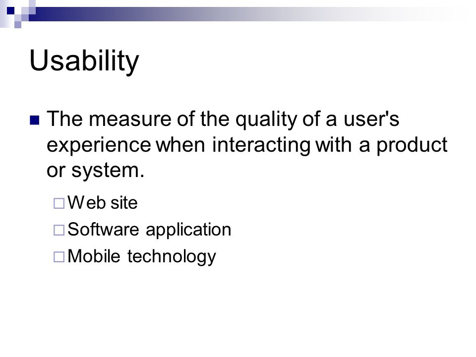 Usability The measure of the quality of a user s experience when interacting with a product or system.