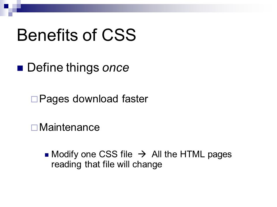 Benefits of CSS Define things once Pages download faster Maintenance Modify one CSS file All the HTML pages reading that file will change