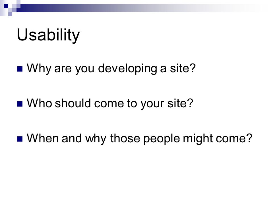 Usability Why are you developing a site. Who should come to your site.