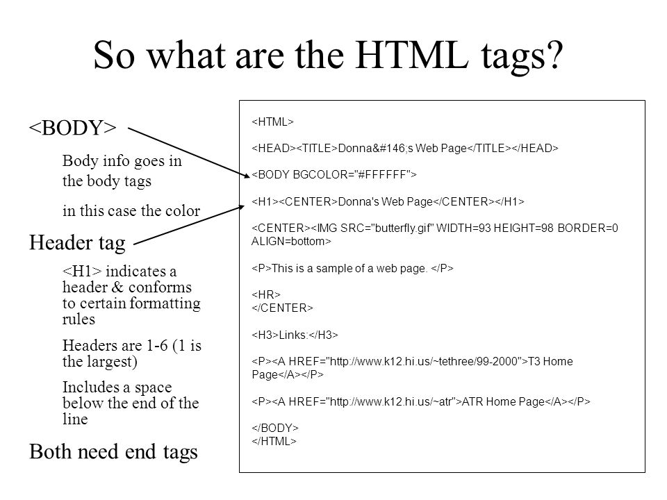 Body info goes in the body tags in this case the color Header tag indicates a header & conforms to certain formatting rules Headers are 1-6 (1 is the largest) Includes a space below the end of the line Both need end tags Donna's Web Page Donna s Web Page This is a sample of a web page.