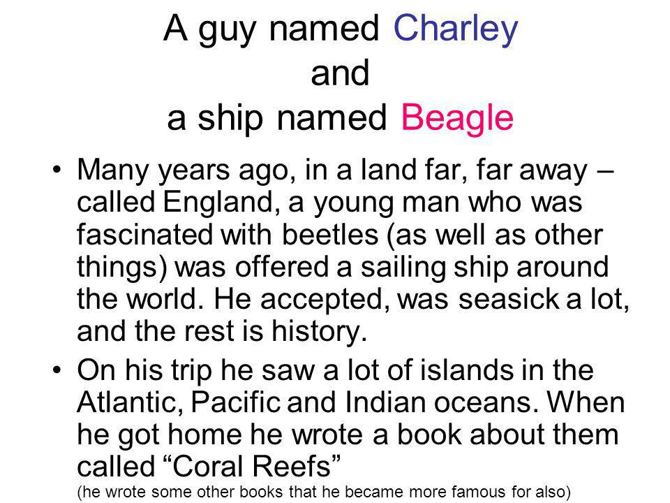 A guy named Charley and a ship named Beagle Many years ago, in a land far, far away – called England, a young man who was fascinated with beetles (as well as other things) was offered a sailing ship around the world.