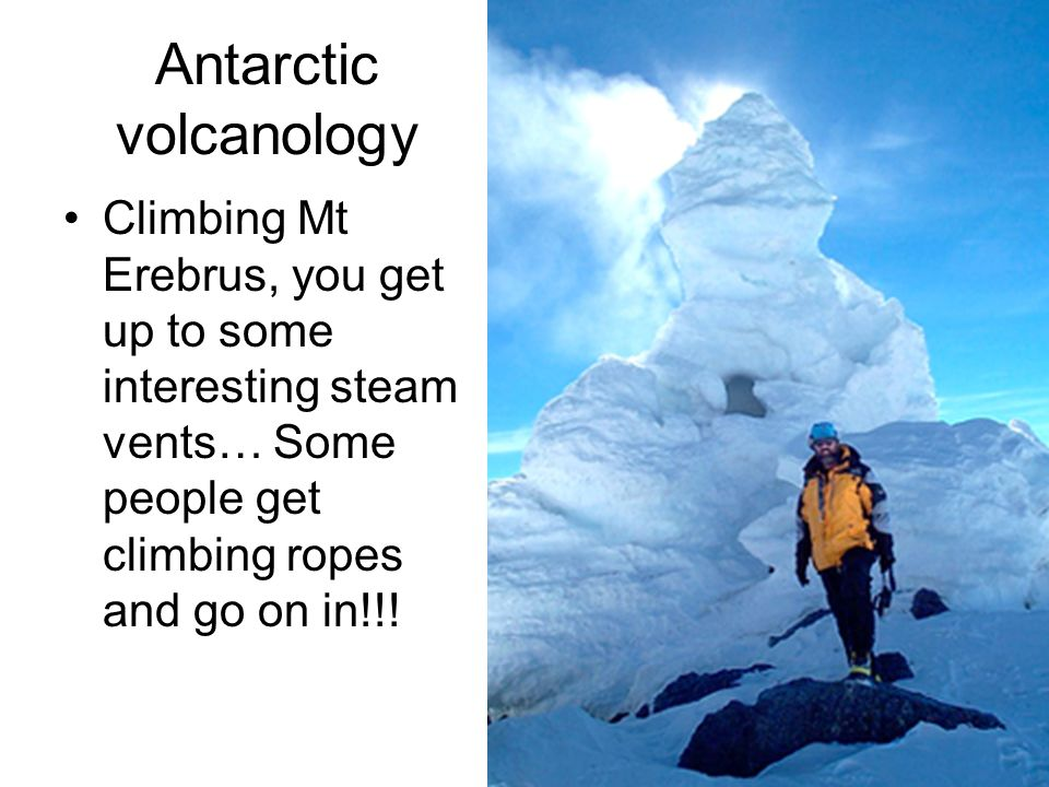 Antarctic volcanology Climbing Mt Erebrus, you get up to some interesting steam vents… Some people get climbing ropes and go on in!!!